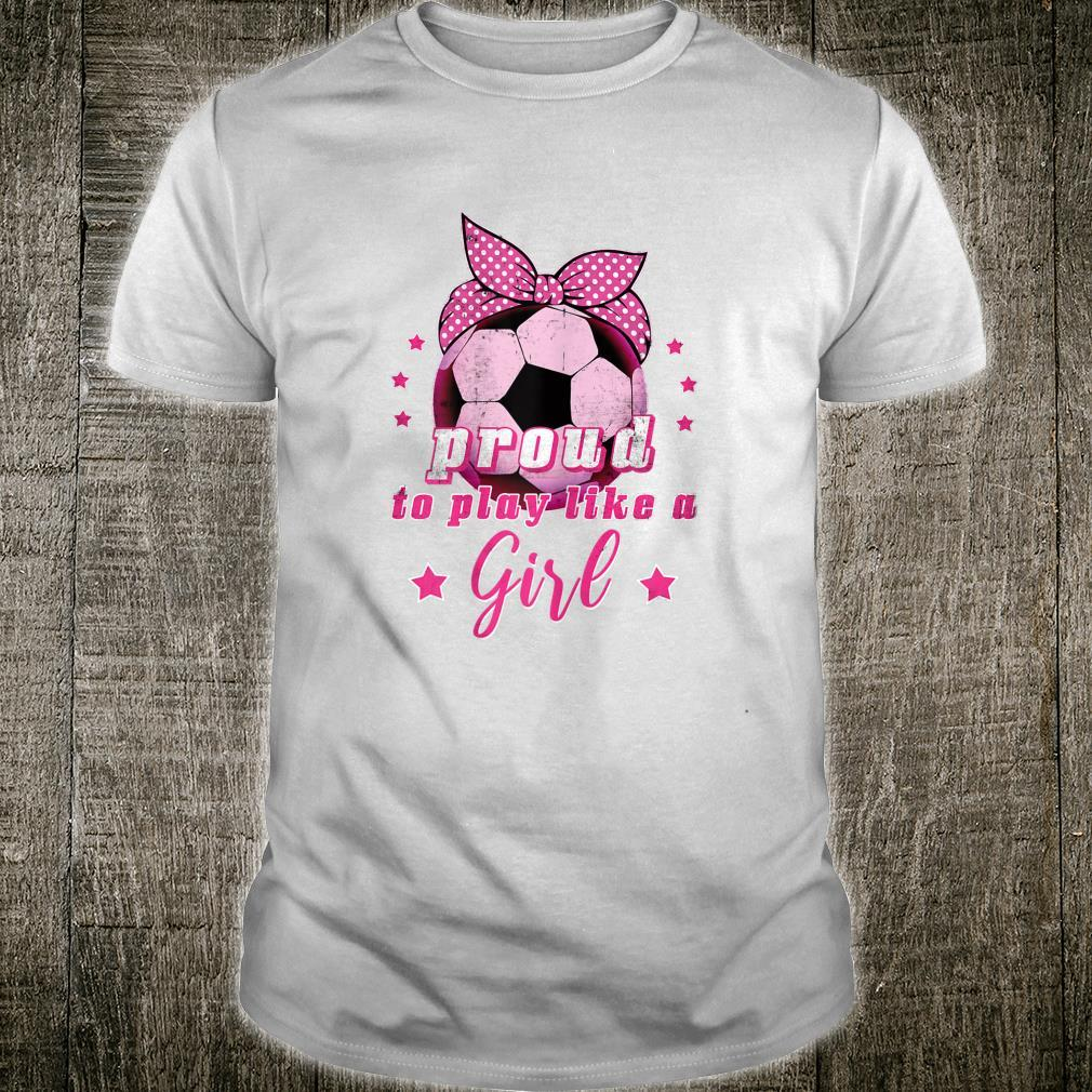 Proud To Play Like A Girl Soccer Shirt