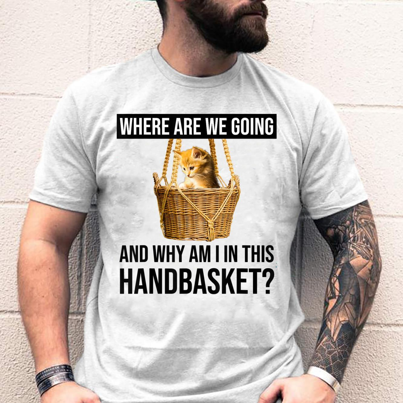 Where Are We Going & Why Am I In This Handbasket Cat Shirt