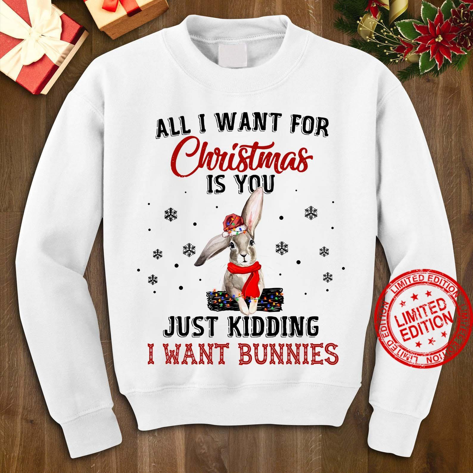 All I Want For Christmas Is You Just Kidding I Want Bunnies Shirt