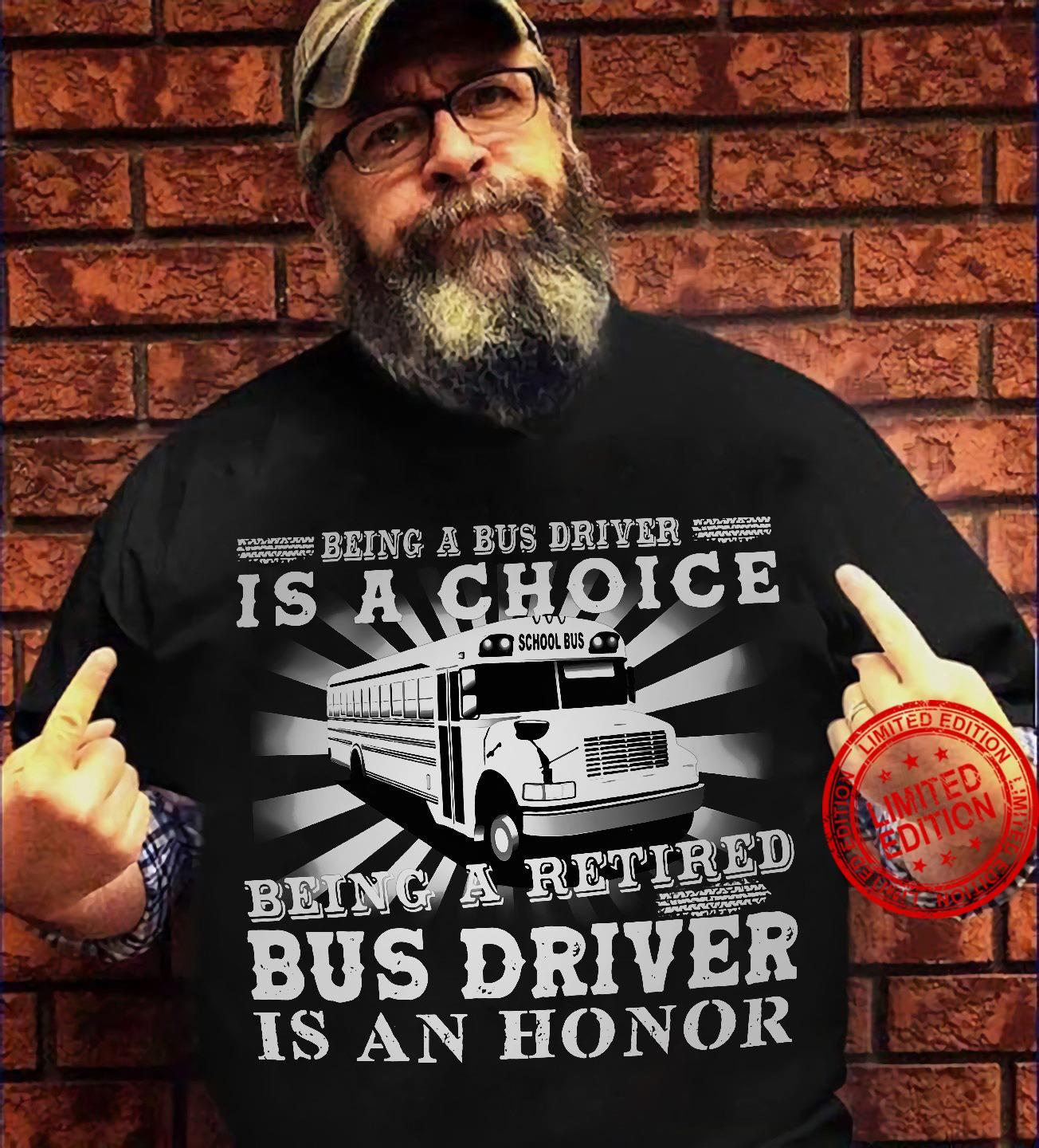Being A Bus Driver Is A Choice Being A Retired Bus Driver Is An Honor Shirt