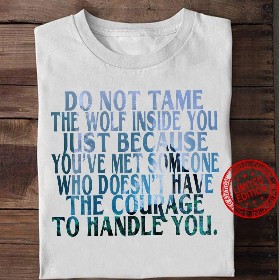 Do Not Tame The Wolf Inside You Just Because You've Met Someone Who Doesn't Have The Courage Shirt