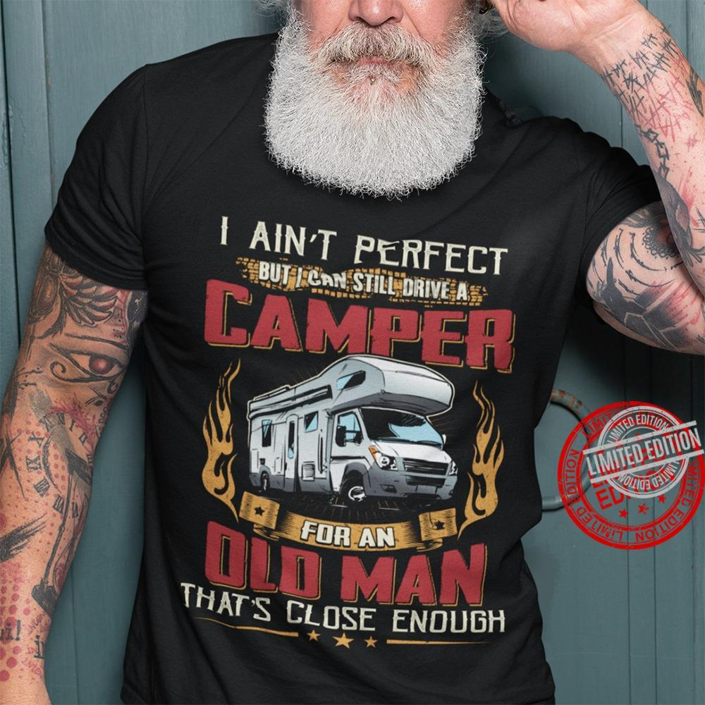 I Ain't Perfect But I Can Still Drive A Camper For An Old Man That's Close Enough Shirt