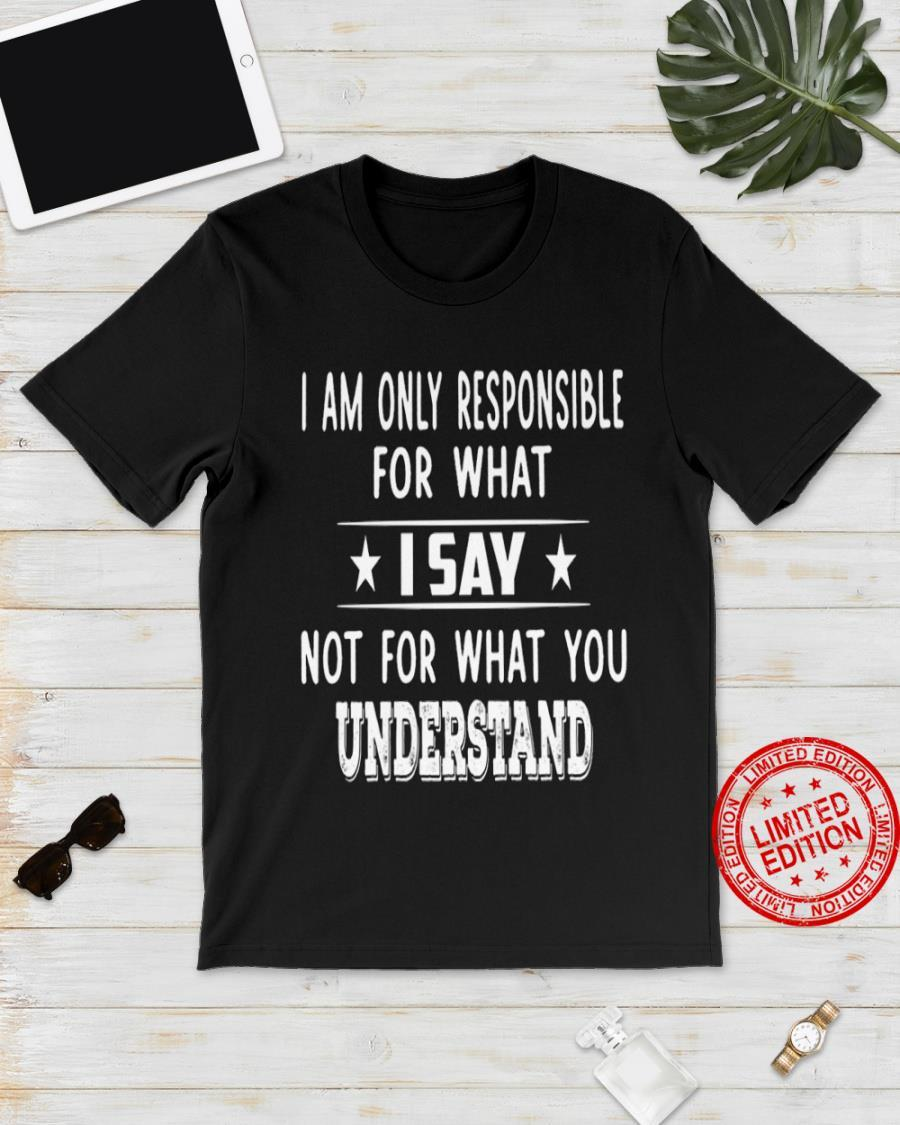 I Am Only Responsible For What I Say Not For What You Understand Shirt