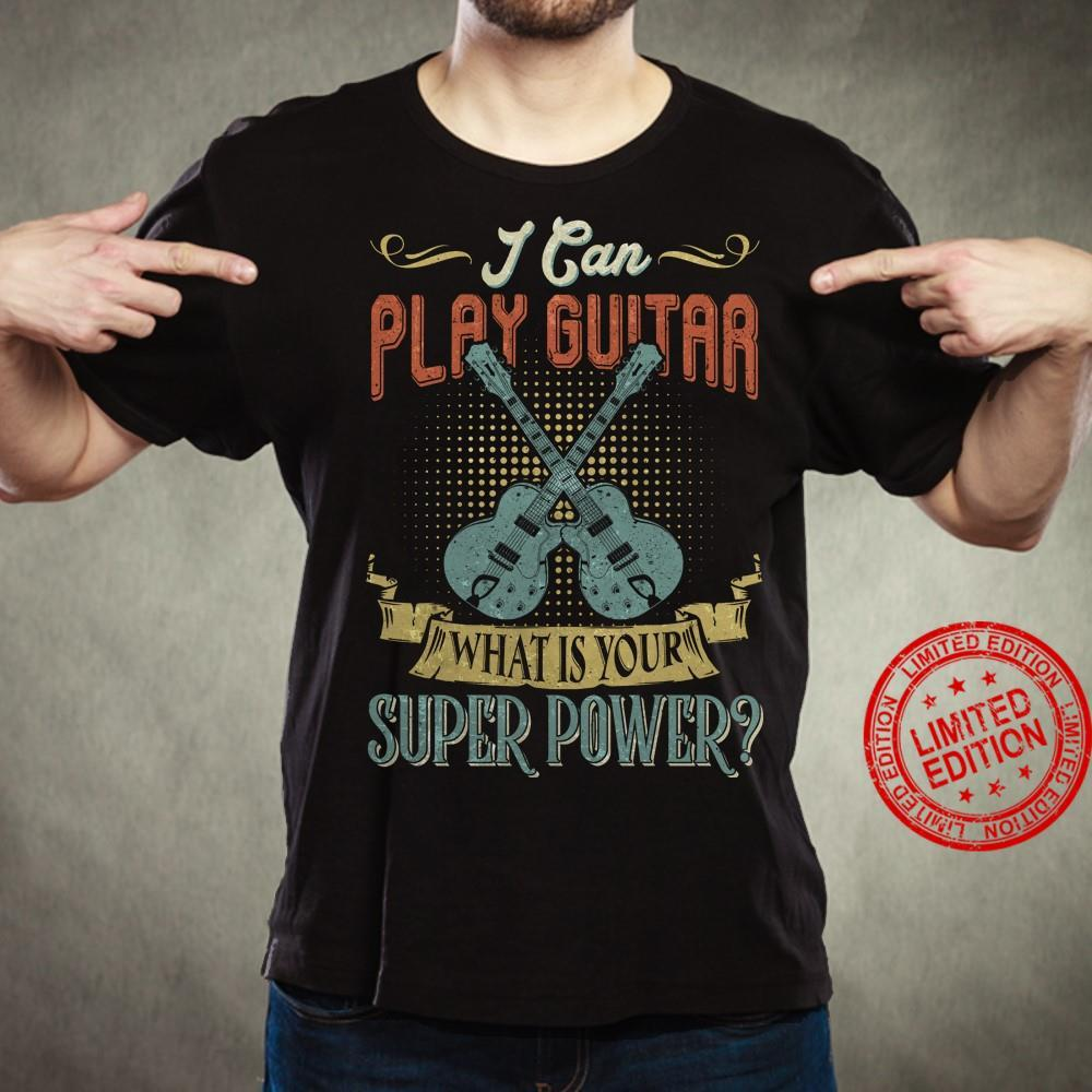 I Can Play Guitar What Is Your Super Power Shirt