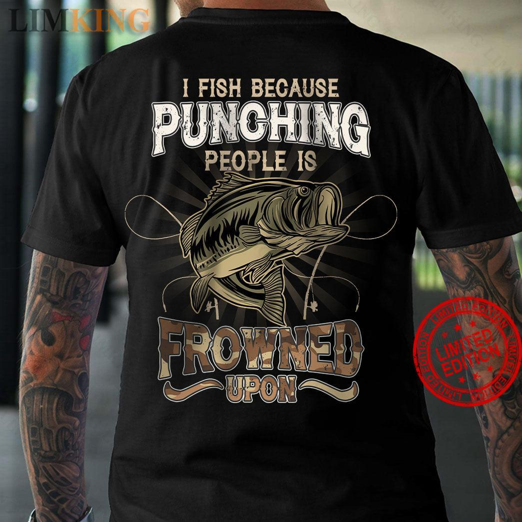I Fish Because Punching People Is Frowned Upon Shirt