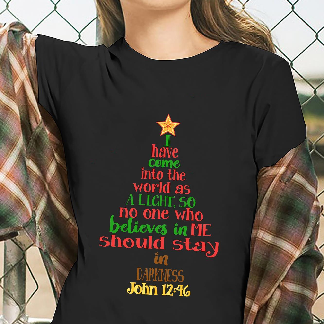 I Have Come Into The World As A Light So No One Who Believes In Me Should Stay In Darkness Shirt ladies tee