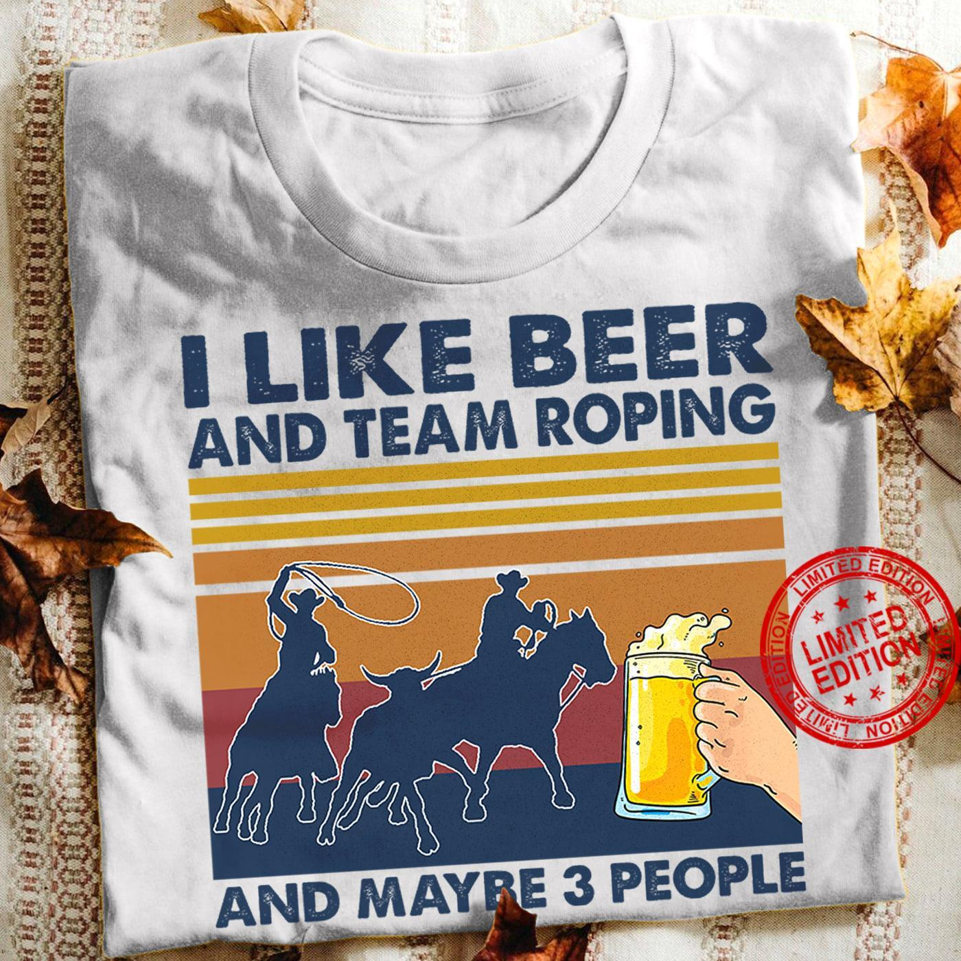 I Like Beer And Team Roping And Maybe 3 People Shirt