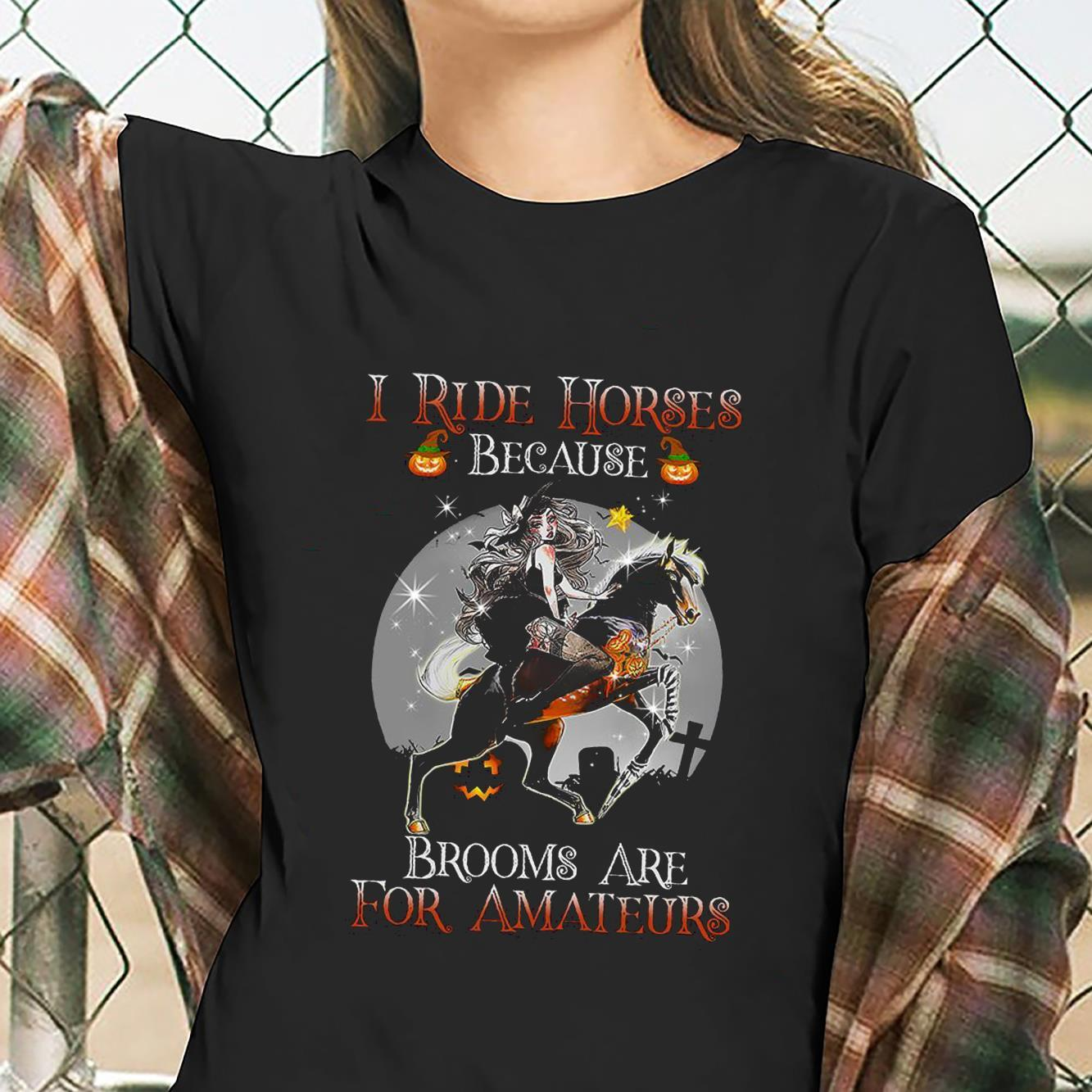 I Ride Horses Because Brooms Are For Amateurs Shirt ladies tee