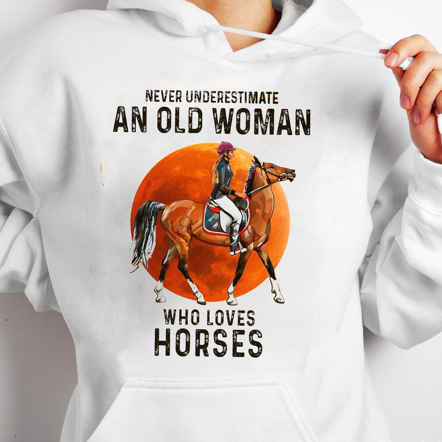 Never Underestimate An Old Woman Who Loves Horses Shirt hoodie