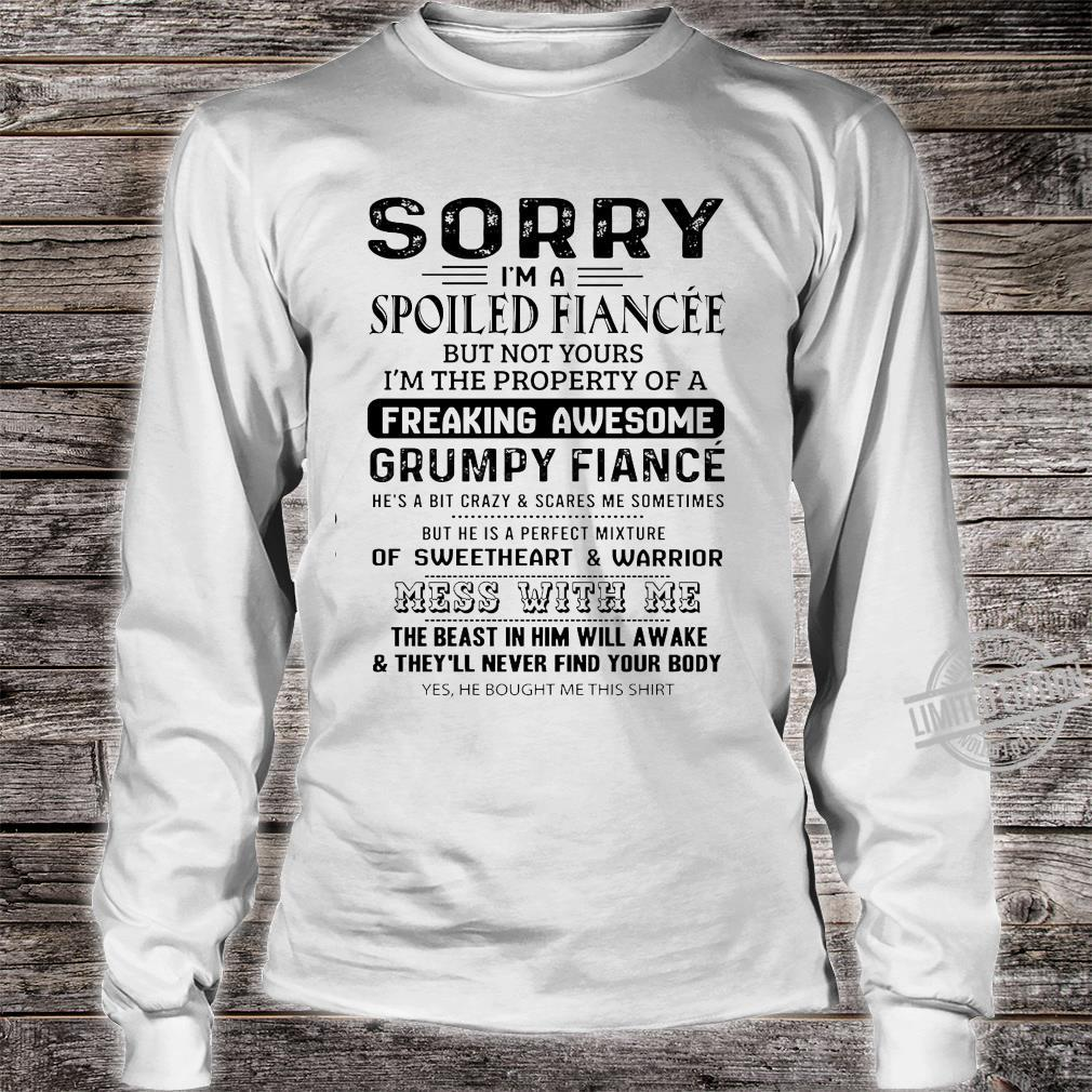 Sorry I'm A Spoiled Fiancee But Not Yours I'm The Property Of A Freaking Awesome Mess With Me Shirt long sleeved