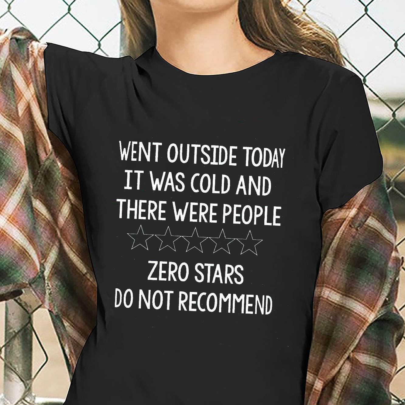 Went Outside Today It Was Cold And There Were People Zero Stars Do Not Recommend Shirt ladies tee
