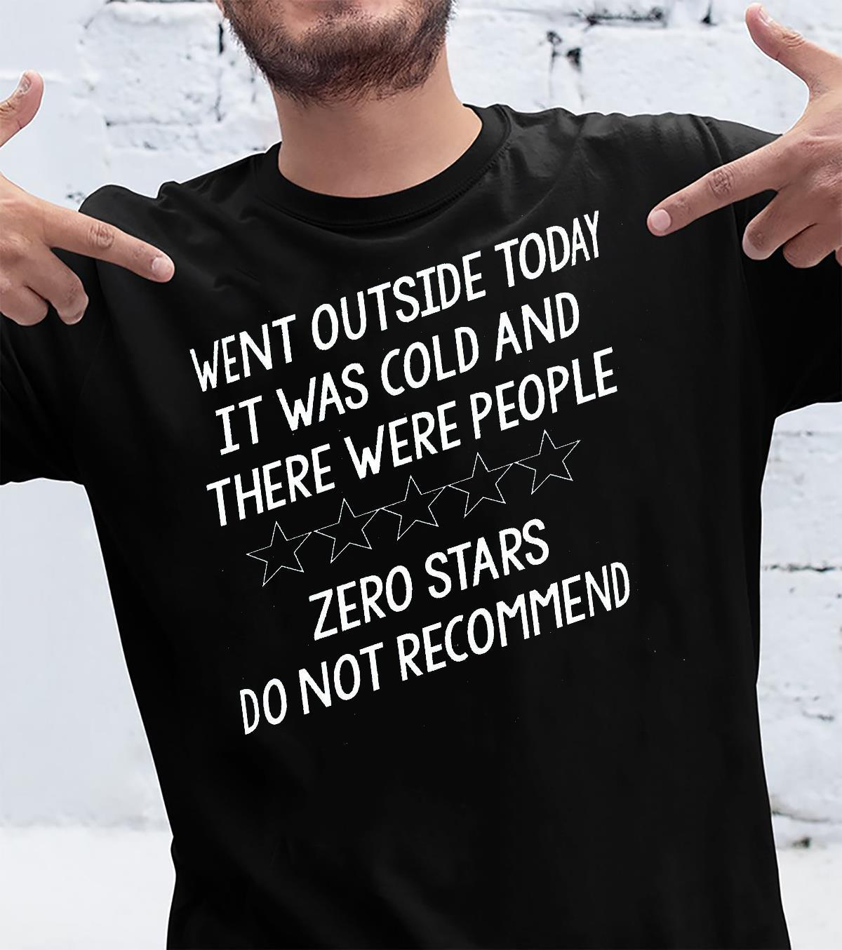 Went Outside Today It Was Cold And There Were People Zero Stars Do Not Recommend Shirt unisex
